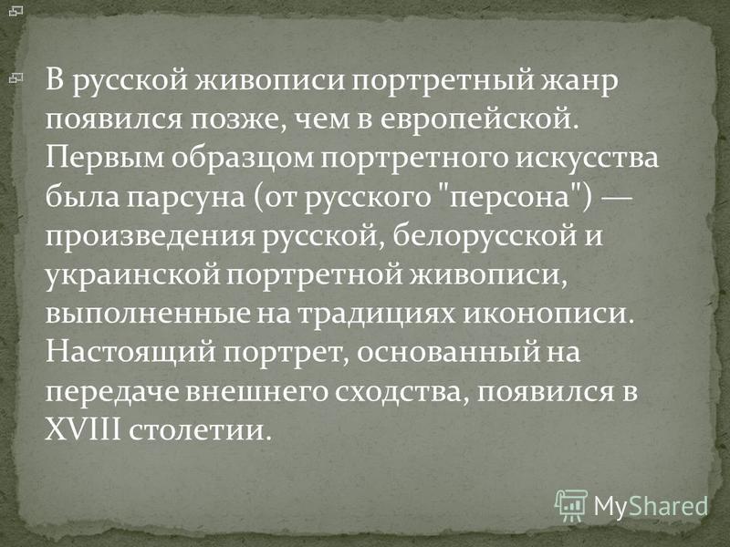 В русской живописи портретный жанр появился позже, чем в европейской. Первым образцом портретного искусства была парсуна (от русского