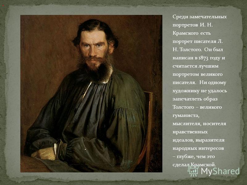 Среди замечательных портретов И. Н. Крамского есть портрет писателя Л. Н. Толстого. Он был написан в 1873 году и считается лучшим портретом великого писателя. Ни одному художнику не удалось запечатлеть образ Толстого – великого гуманиста, мыслителя,