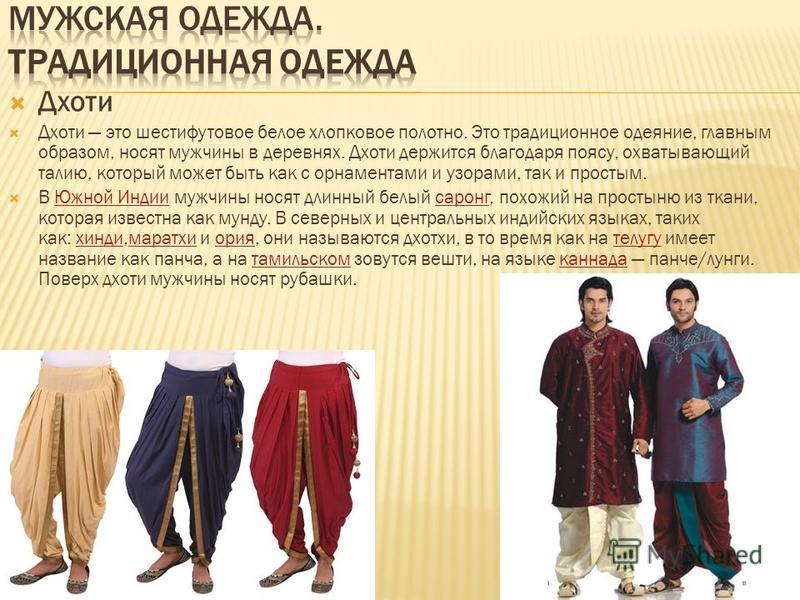 Дхоти Дхоти это шестифутовое белое хлопковое полотно. Это традиционное одеяние, главным образом, носят мужчины в деревнях. Дхоти держится благодаря поясу, охватывающий талию, который может быть как с орнаментами и узорами, так и простым. В Южной Инди