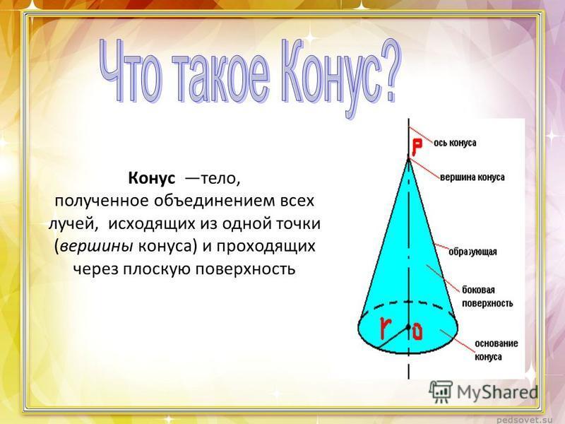 Конус тело, полученное объединением всех лучей, исходящих из одной точки (вершины конуса) и проходящих через плоскую поверхность