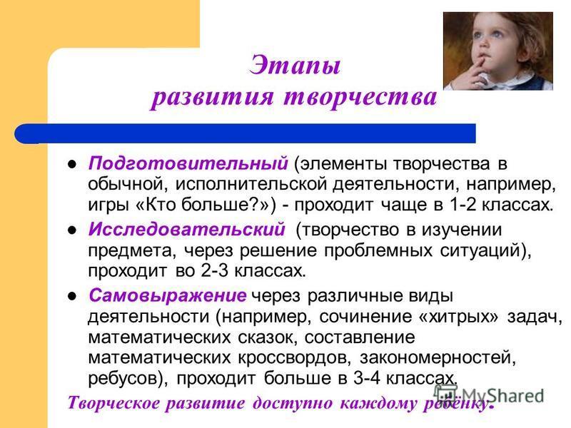 Этапы развития творчества Подготовительный (элементы творчества в обычной, исполнительской деятельности, например, игры «Кто больше?») - проходит чаще в 1-2 классах. Исследовательский (творчество в изучении предмета, через решение проблемных ситуаций