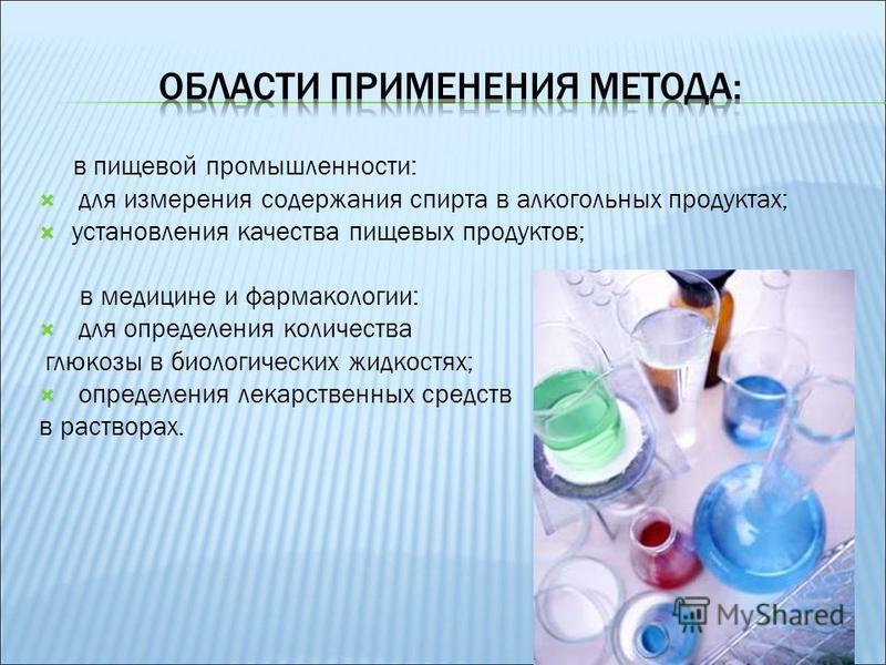 в пищевой промышленности: для измерения содержания спирта в алкогольных продуктах; установления качества пищевых продуктов; в медицине и фармакологии: для определения количества глюкозы в биологических жидкостях; определения лекарственных средств в р