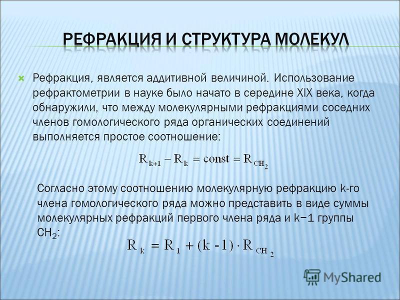 Рефракция, является аддитивной величиной. Использование рефрактометрии в науке было начато в середине XIX века, когда обнаружили, что между молекулярными рефракциями соседних членов гомологического ряда органических соединений выполняется простое соо