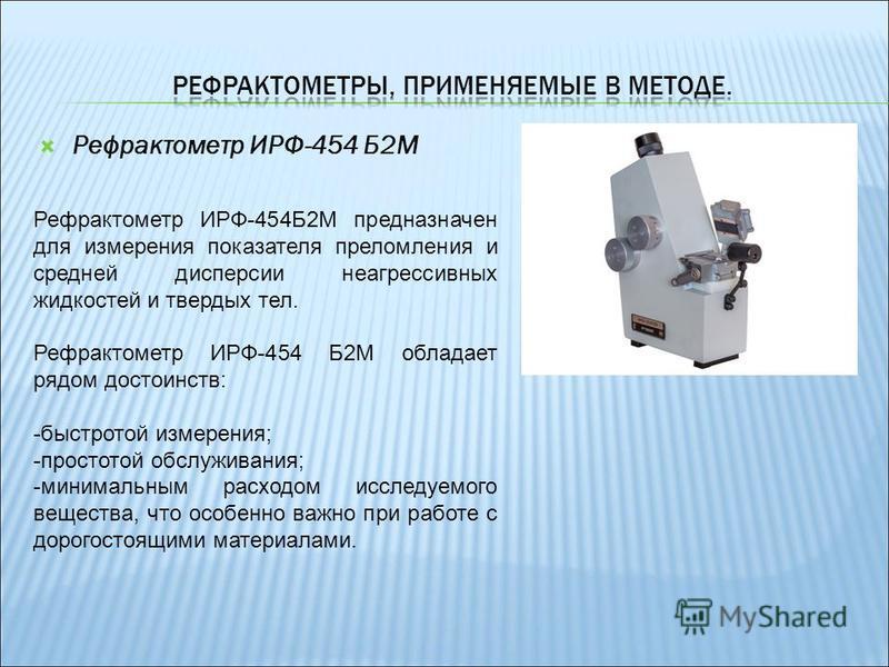 Рефрактометр ИРФ-454 Б2М Рефрактометр ИРФ-454Б2М предназначен для измерения показателя преломления и средней дисперсии неагрессивных жидкостей и твердых тел. Рефрактометр ИРФ-454 Б2М обладает рядом достоинств: -быстротой измерения; -простотой обслужи