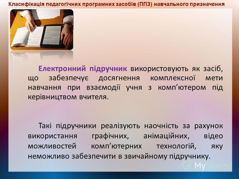 Електронний підручник використовують як засіб, що забезпечує досягнення комплексної мети навчання при взаємодії учня з компютером під керівництвом вчителя. Такі підручники реалізують наочність за рахунок використання графічних, анімаційних, відео мож