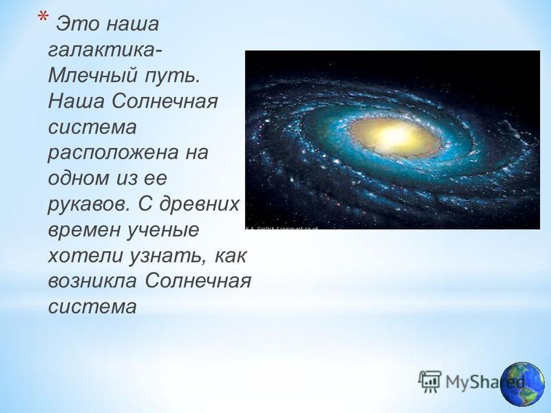* Это наша галактика- Млечный путь. Наша Солнечная система расположена на одном из ее рукавов. С древних времен ученые хотели узнать, как возникла Солнечная система