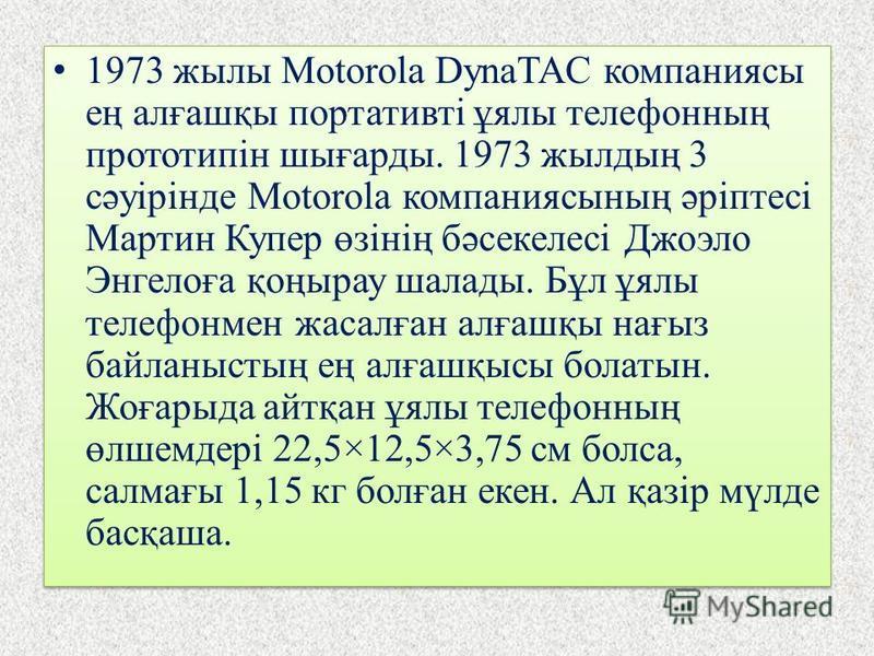 1973 жылы Motorola DynaTAC компаниясы ең алғашқы портативті ұялы телефонның прототипін шығарды. 1973 жылдың 3 сәуірінде Motorola компаниясының әріптесі Мартин Купер өзінің бәсекелесі Джоэло Энгелоға қоңырау шалады. Бұл ұялы телефонмен жасалған алғашқ
