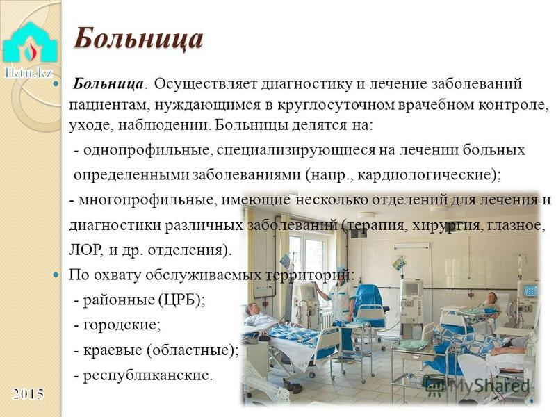 Больница Больница. Осуществляет диагностику и лечение заболеваний пациентам, нуждающимся в круглосуточном врачебном контроле, уходе, наблюдении. Больницы делятся на: - однопрофильные, специализирующиеся на лечении больных определенными заболеваниями