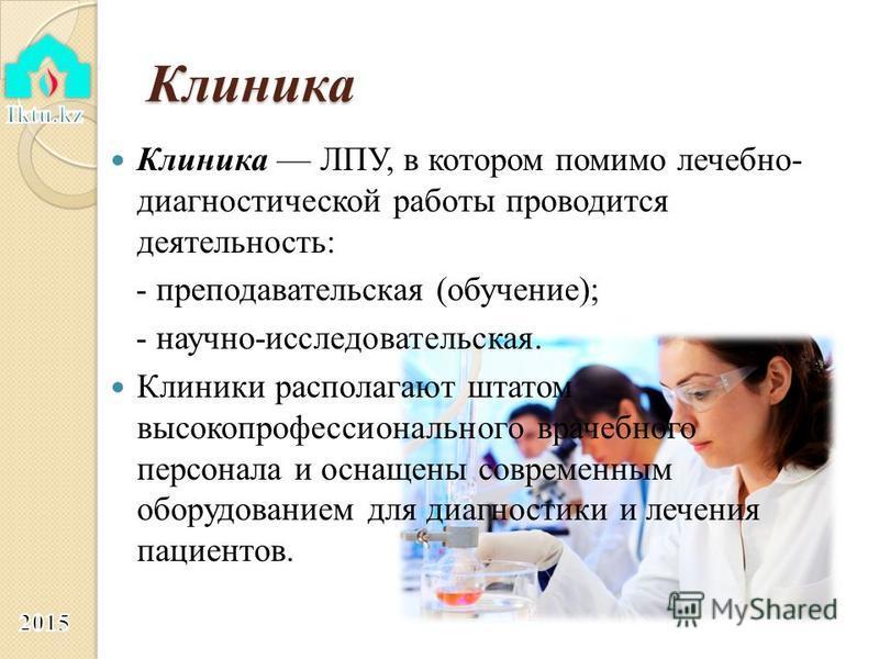 Клиника Клиника ЛПУ, в котором помимо лечебно- диагностической работы проводится деятельность: - преподавательская (обучение); - научно-исследовательская. Клиники располагают штатом высокопрофессионального врачебного персонала и оснащены современным