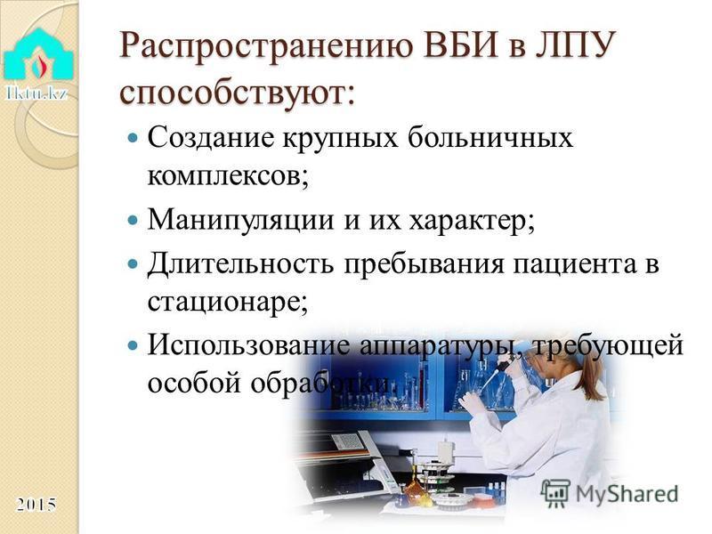 Распространению ВБИ в ЛПУ способствуют: Создание крупных больничных комплексов; Манипуляции и их характер; Длительность пребывания пациента в стационаре; Использование аппаратуры, требующей особой обработки.