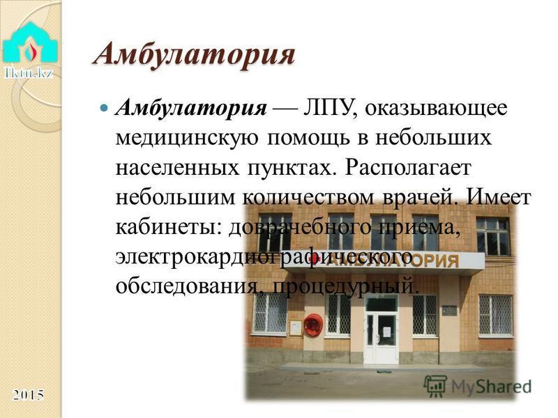 Амбулатория Амбулатория ЛПУ, оказывающее медицинскую помощь в небольших населенных пунктах. Располагает небольшим количеством врачей. Имеет кабинеты: доврачебного приема, электрокардиографического обследования, процедурный.