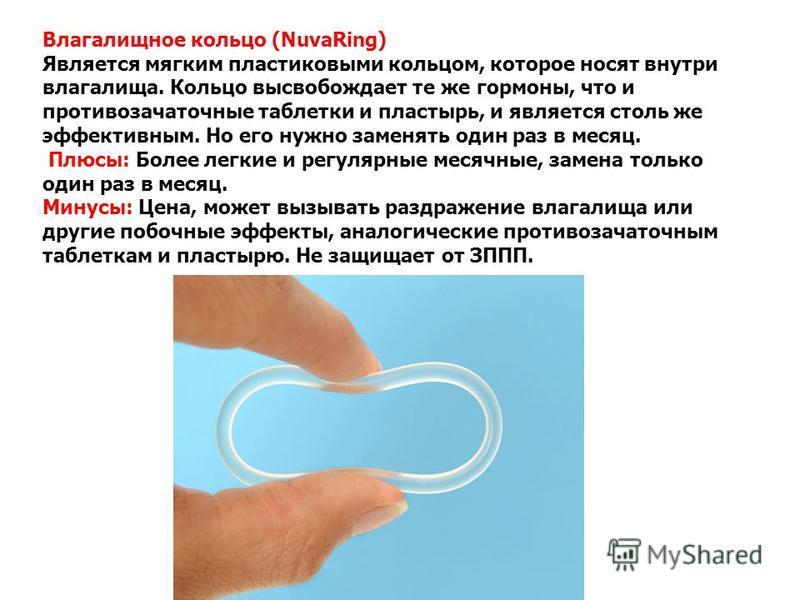 Влагалищное кольцо (NuvaRing) Является мягким пластиковыми кольцом, которое носят внутри влагалища. Кольцо высвобождает те же гормоны, что и противозачаточные таблетки и пластырь, и является столь же эффективным. Но его нужно заменять один раз в меся