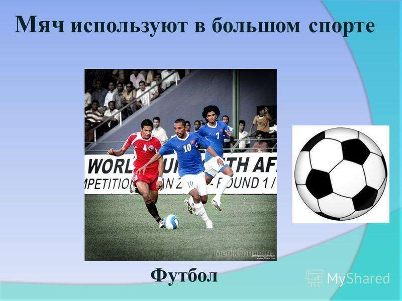 Мяч используют в большом спорте Футбол