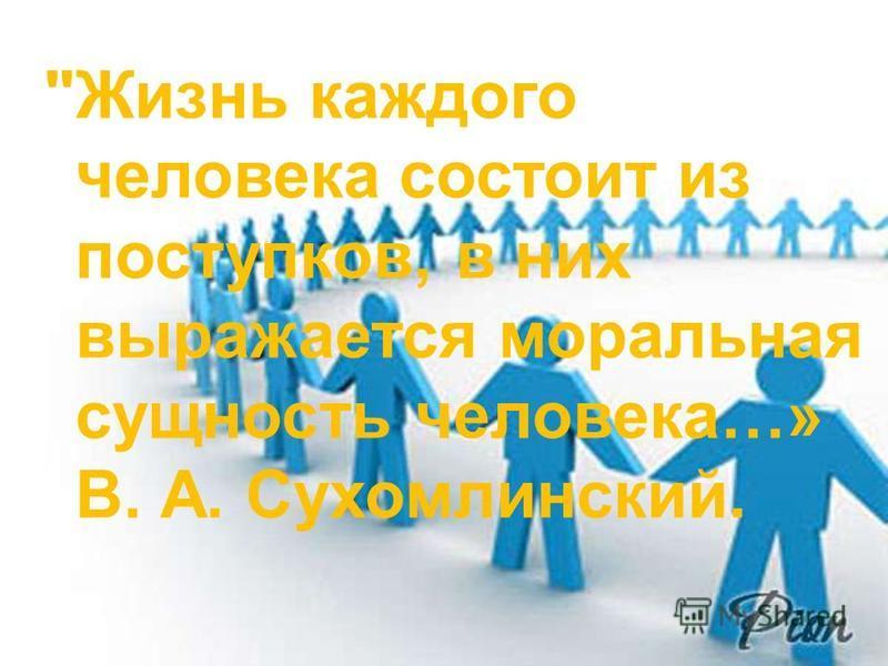 Жизнь каждого человека состоит из поступков, в них выражается моральная сущность человека…» В. А. Сухомлинский.