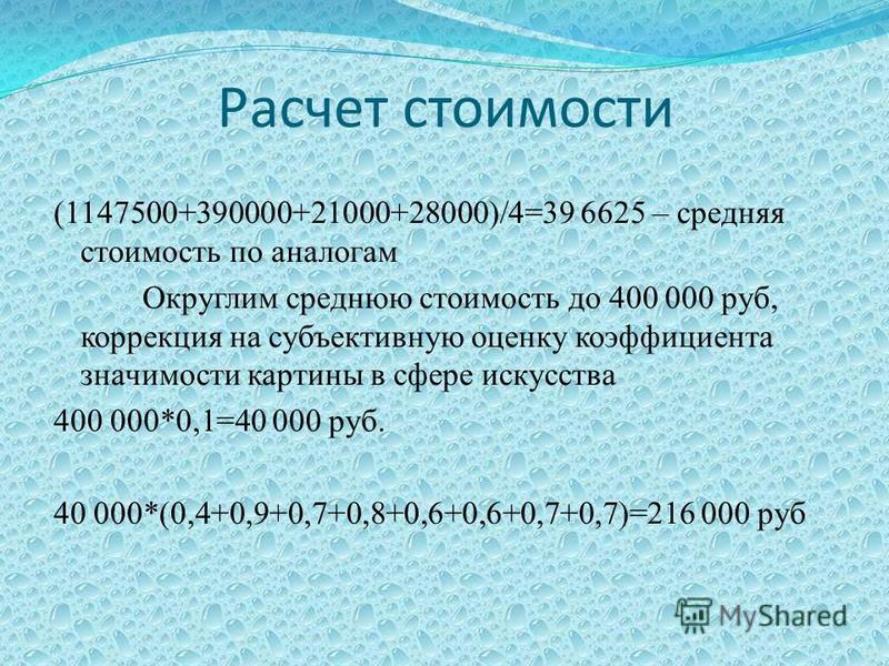 (1147500+390000+21000+28000)/4=39 6625 – средняя стоимость по аналогам Округлим среднюю стоимость до 400 000 руб, коррекция на субъективную оценку коэффициента значимости картины в сфере искусства 400 000*0,1=40 000 руб. 40 000*(0,4+0,9+0,7+0,8+0,6+0
