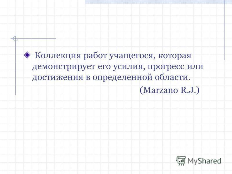 Коллекция работ учащегося, которая демонстрирует его усилия, прогресс или достижения в определенной области. (Marzano R.J.)