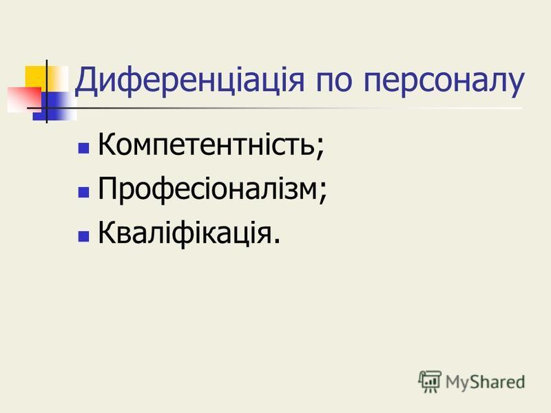 Диференціація по персоналу Компетентність; Професіоналізм; Кваліфікація.