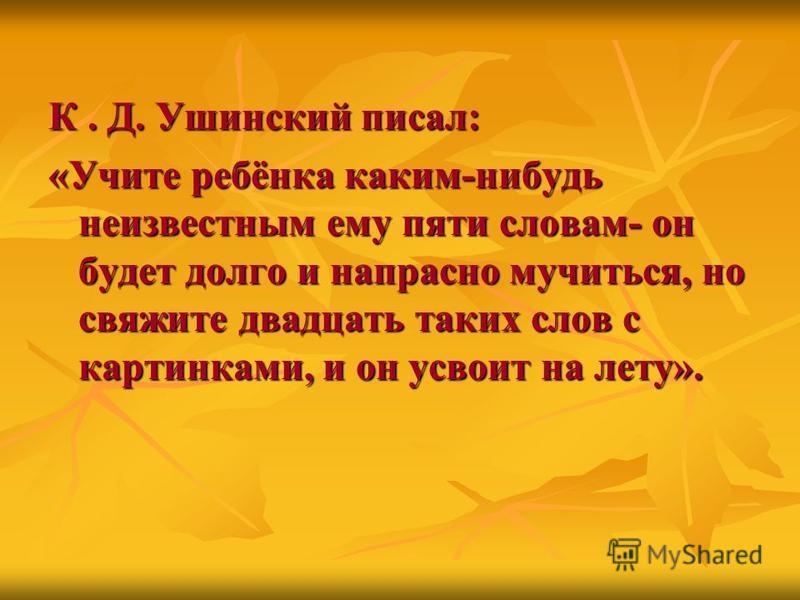 К. Д. Ушинский писал: «Учите ребёнка каким-нибудь неизвестным ему пяти словам- он будет долго и напрасно мучиться, но свяжите двадцать таких слов с картинками, и он усвоит на лету».