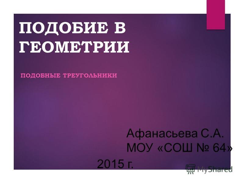 ПОДОБИЕ В ГЕОМЕТРИИ ПОДОБНЫЕ ТРЕУГОЛЬНИКИ Афанасьева С.А. МОУ «СОШ 64» 2015 г.