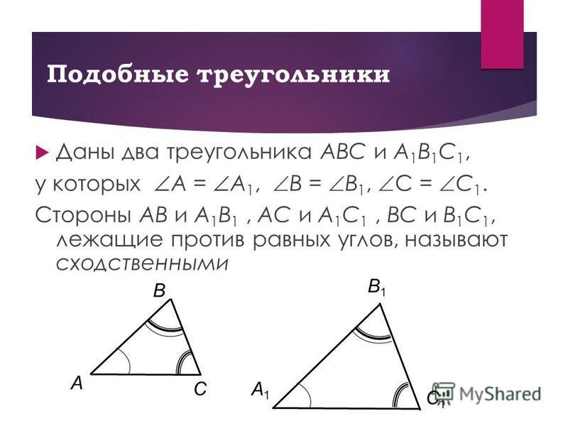 Подобные треугольники Даны два треугольника AΒC и A 1 Β 1 C 1, у которых A = A 1, Β = Β 1, C = C 1. Стороны AΒ и A 1 Β 1, AC и A 1 C 1, ΒC и Β 1 C 1, лежащие против равных углов, называют сходственными C Β A C1C1 A1A1 Β1Β1