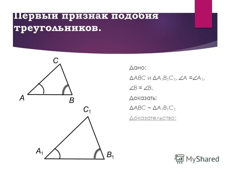 Первый признак подобия треугольников. Дано: ΔABC и ΔA 1 B 1 C 1, A = A 1, B = B. Доказать: ΔABC ~ ΔA 1 B 1 C 1 Доказательство: B C A B1B1 A1A1 C1C1