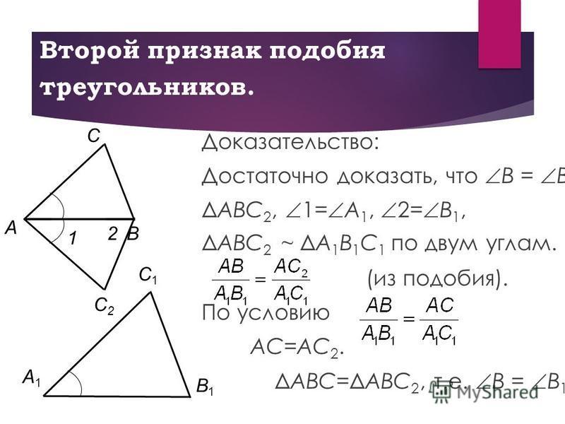 Второй признак подобия треугольников. Доказательство: Достаточно доказать, что B = B 1. ΔABC 2, 1= A 1, 2= B 1, ΔABC 2 ~ ΔA 1 B 1 C 1 по двум углам. (из подобия). По условию AC=AC 2. ΔABC=ΔABC 2, т.е. B = B 1. C1C1 B1B1 A1A1 B С A С2С2 1 2