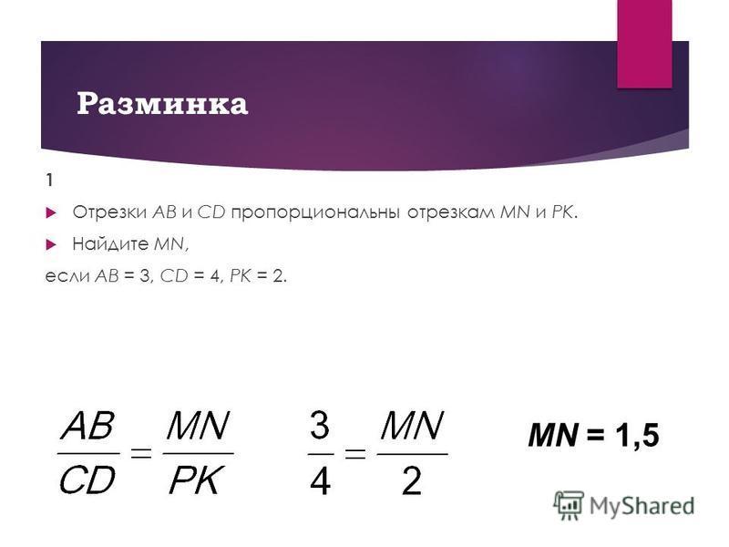 Разминка 1 Отрезки AB и CD пропорциональны отрезкам MN и PK. Найдите MN, если AB = 3, CD = 4, PK = 2. MN = 1,5
