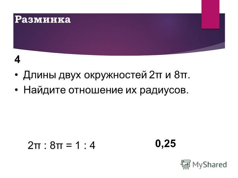 Разминка 4 Длины двух окружностей 2π и 8π. Найдите отношение их радиусов. 0,25 2π : 8π = 1 : 4