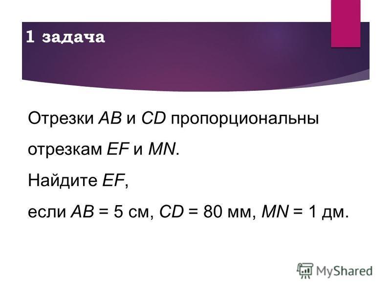 1 задача Отрезки AB и CD пропорциональны отрезкам EF и MN. Найдите EF, если AB = 5 см, CD = 80 мм, MN = 1 дм.