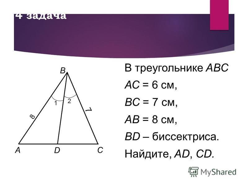 4 задача В треугольнике АВС АС = 6 см, ВС = 7 см, AB = 8 см, BD – биссектриса. Найдите, AD, CD. A B C D 1 2 7 8