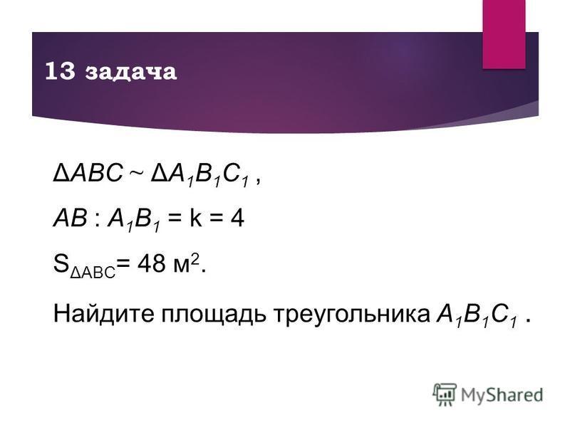 13 задача ΔABC ~ ΔA 1 B 1 C 1, AB : A 1 B 1 = k = 4 S ΔABC = 48 м 2. Найдите площадь треугольника A 1 B 1 C 1.