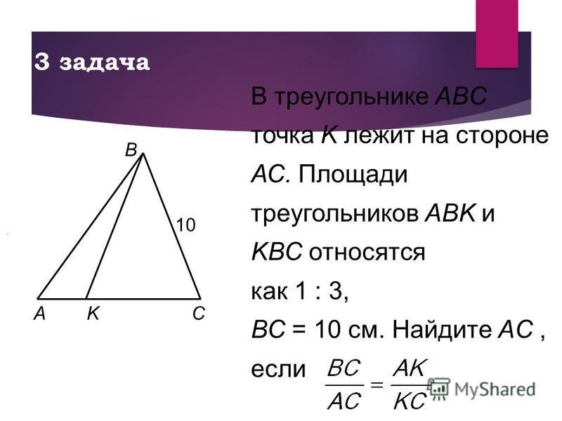 В треугольнике ABC точка K лежит на стороне АС. Площади треугольников АВK и KВС относятся как 1 : 3, ВС = 10 см. Найдите AC, если 3 задача.. AKC B 10