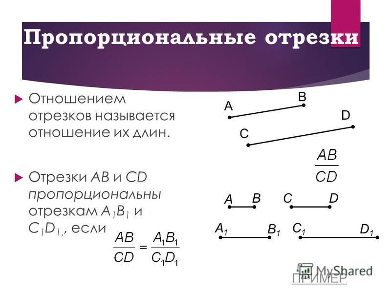 Пропорциональные отрезки Отношением отрезков называется отношение их длин. Отрезки AB и CD пропорциональны отрезкам A 1 B 1 и C 1 D 1,, если A B C D A BСD A1A1 B1B1 С1С1 D1D1 ПРИМЕР