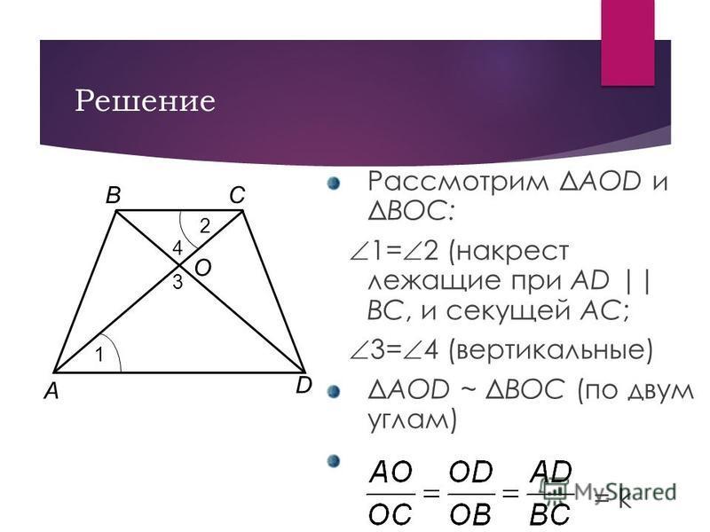 Решение Рассмотрим ΔAOD и ΔBOC: 1= 2 (накрест лежащие при AD || BC, и секущей AC; 3= 4 (вертикальные) ΔAOD ~ ΔBOC (по двум углам) = k A BC D O 1 2 4 3