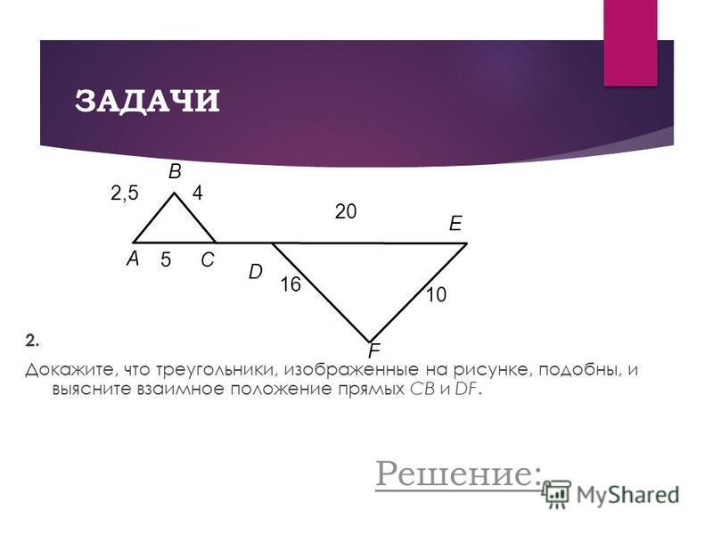ЗАДАЧИ 2. Докажите, что треугольники, изображенные на рисунке, подобны, и выясните взаимное положение прямых CB и DF. 2,5 A B E C D F 1010 4 20 1616 5 Решение:
