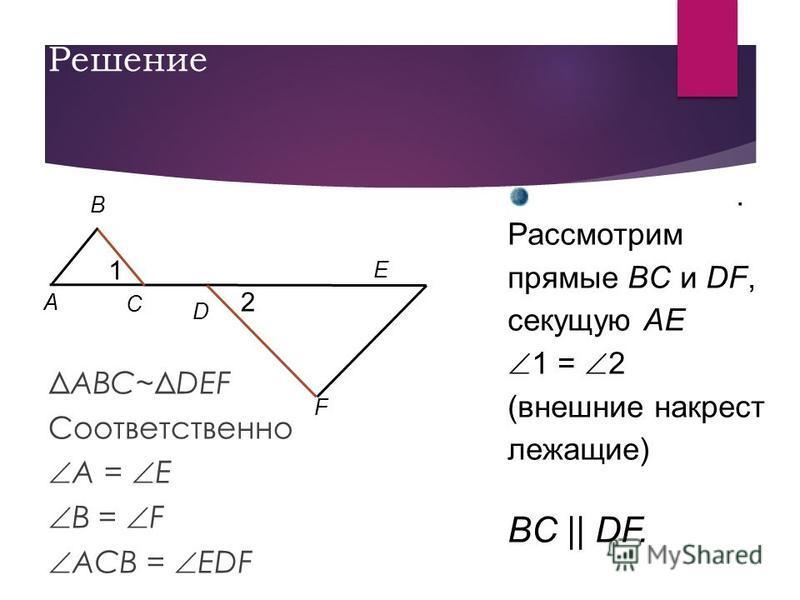 Решение ΔABC~ΔDEF Соответственно A = E B = F ACB = EDF E. Рассмотрим прямые BC и DF, секущую AE 1 = 2 (внешние накрест лежащие) BC || DF. A B C D F 1 2