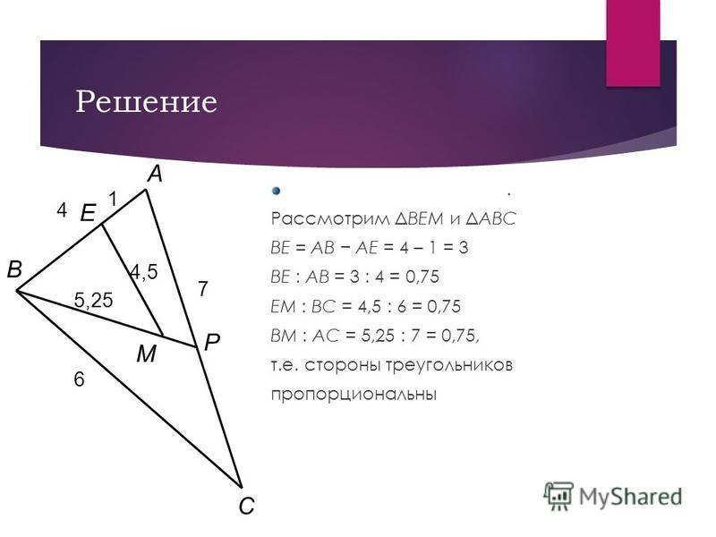 Решение. Рассмотрим ΔBEM и ΔABC BE = AB AE = 4 – 1 = 3 BE : AB = 3 : 4 = 0,75 EM : BC = 4,5 : 6 = 0,75 BM : AC = 5,25 : 7 = 0,75, т.е. стороны треугольников пропорциональны B E P C A M 7 6 4 4,5 5,25 1