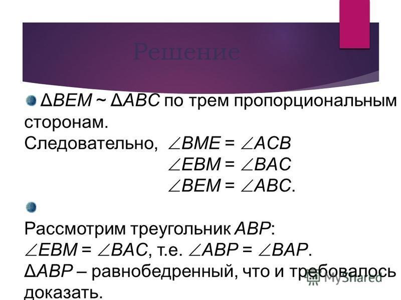 ΔBEM ~ ΔABC по трем пропорциональным сторонам. Следовательно, BME = AСB EBM = BAC BEM = ABC. Рассмотрим треугольник ABP: EBM = BAC, т.е. ABP = BAP. ΔABP – равнобедренный, что и требовалось доказать. Решение