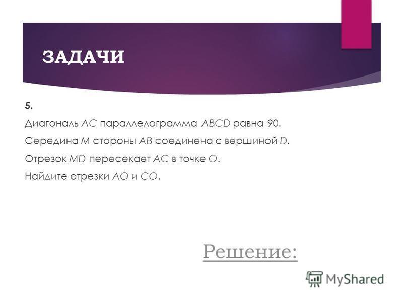 ЗАДАЧИ 5. Диагональ AC параллелограмма ABCD равна 90. Середина M стороны AB соединена с вершиной D. Отрезок MD пересекает AC в точке O. Найдите отрезки AО и CО. Решение: