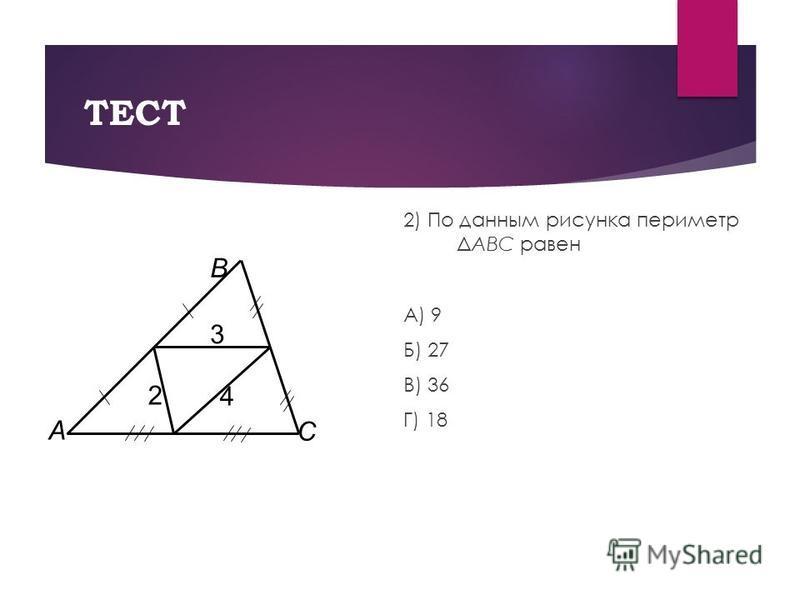 ТЕСТ 2) По данным рисунка периметр ΔABC равен А) 9 Б) 27 В) 36 Г) 18 2 3 4 А В С