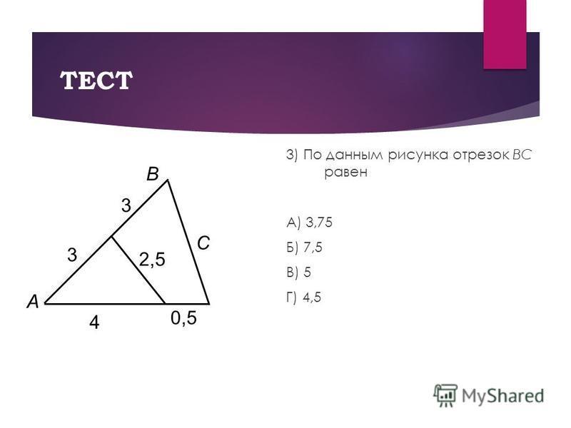 ТЕСТ 3) По данным рисунка отрезок BC равен А) 3,75 Б) 7,5 В) 5 Г) 4,5 А В С 3 3 4 0,5 2,5