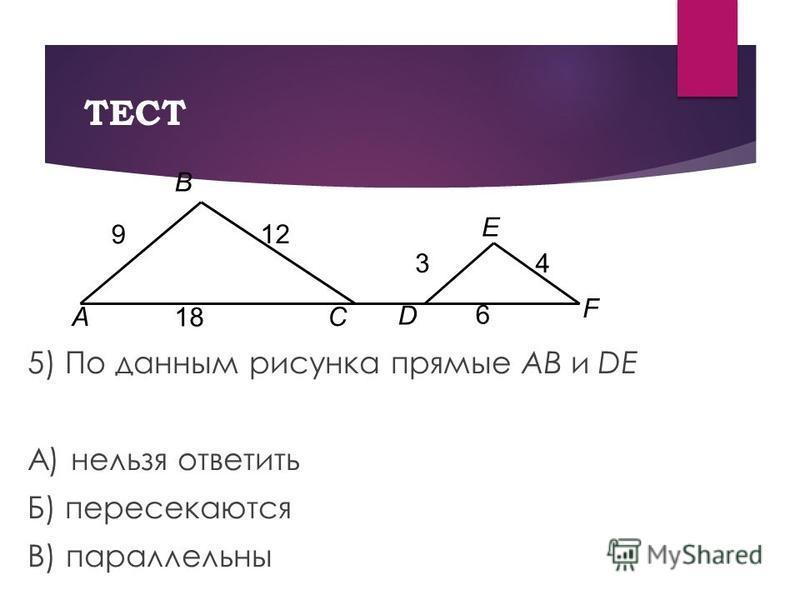 ТЕСТ 5) По данным рисунка прямые AB и DE А) нельзя ответить Б) пересекаются В) параллельны A B E C D F 12 9 43 18 6