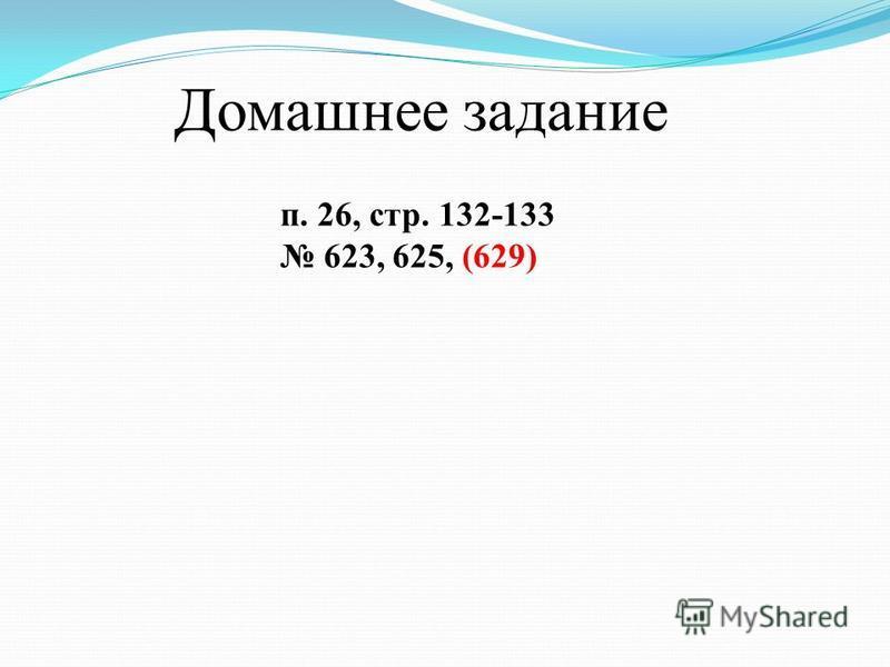 Домашнее задание п. 26, стр. 132-133 623, 625, (629)
