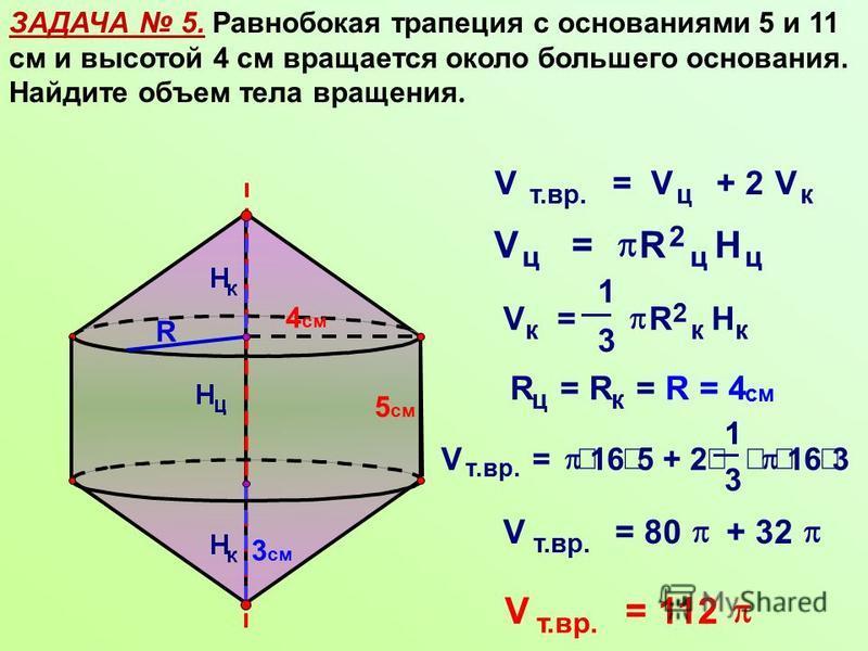 ЗАДАЧА 5. Равнобокая трапеция с основаниями 5 и 11 см и высотой 4 см вращается около большего основания. Найдите объем тела вращения. R 5 см 4 см 3 см V т.вр. =V ц + 2V к V к = 1 3 R 2 к H к V ц = R 2 ц H ц R ц =R к =R = 4 см V т.вр. = 16 5 + 2 1 3 1