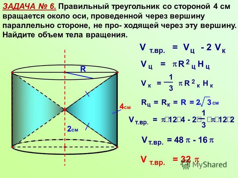 ЗАДАЧА 6. Правильный треугольник со стороной 4 см вращается около оси, проведенной через вершину параллельно стороне, не про- ходящей через эту вершину. Найдите объем тела вращения. R 4 см 2 см V т.вр. =V ц - 2V к V ц = R 2 ц H ц V к = 1 3 R 2 к H к