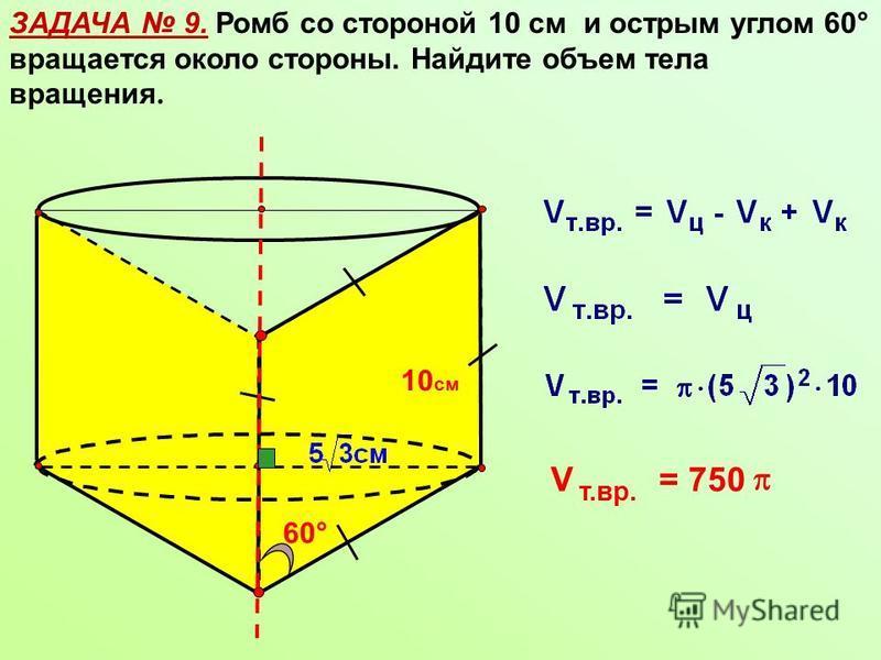 ЗАДАЧА 9. Ромб со стороной 10 см и острым углом 60° вращается около стороны. Найдите объем тела вращения. 10 см 60° V т.вр. = 750