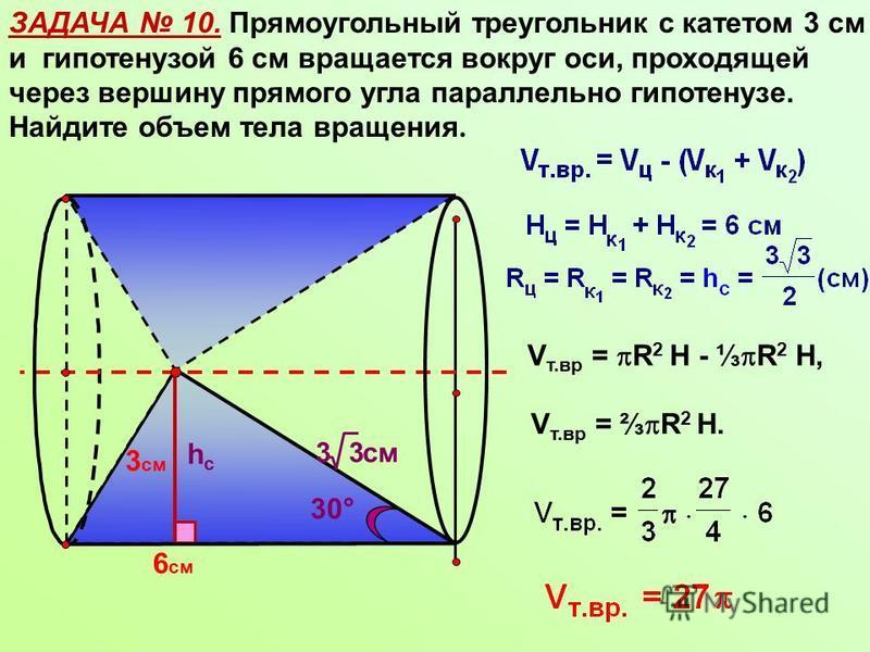 ЗАДАЧА 10. Прямоугольный треугольник с катетом 3 см и гипотенузой 6 см вращается вокруг оси, проходящей через вершину прямого угла параллельно гипотенузе. Найдите объем тела вращения. 6 см hchc 30° V т.вр = R 2 Н - R 2 Н, V т.вр = R 2 Н. 3 см 33 см