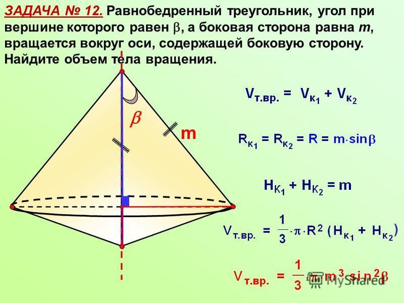 ЗАДАЧА 12. Равнобедренный треугольник, угол при вершине которого равен, а боковая сторона равна m, вращается вокруг оси, содержащей боковую сторону. Найдите объем тела вращения. m )