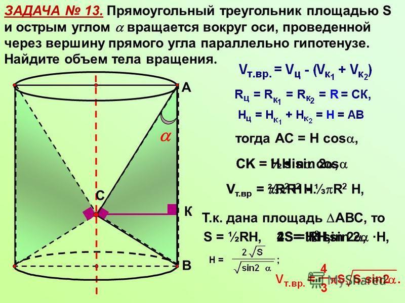 ЗАДАЧА 13. Прямоугольный треугольник площадью S и острым углом вращается вокруг оси, проведенной через вершину прямого угла параллельно гипотенузе. Найдите объем тела вращения. С А В К тогда АС = Н cos, СK = Н sin cos V т.вр = R 2 Н - R 2 Н, V т.вр =