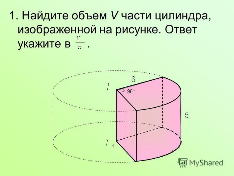 1. Найдите объем V части цилиндра, изображенной на рисунке. Ответ укажите в.